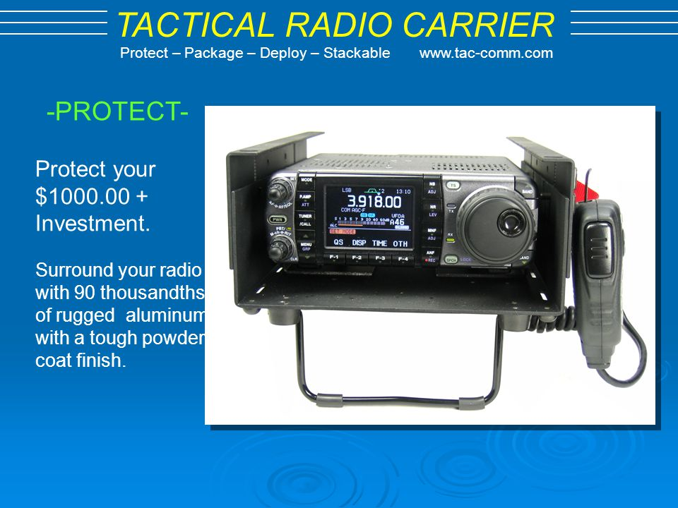 TACTICAL RADIO CARRIER Protect – Package – Deploy – Stackable www.tac-comm.com -PACKAGE- Package your radio complete with Microphone and power cord.
