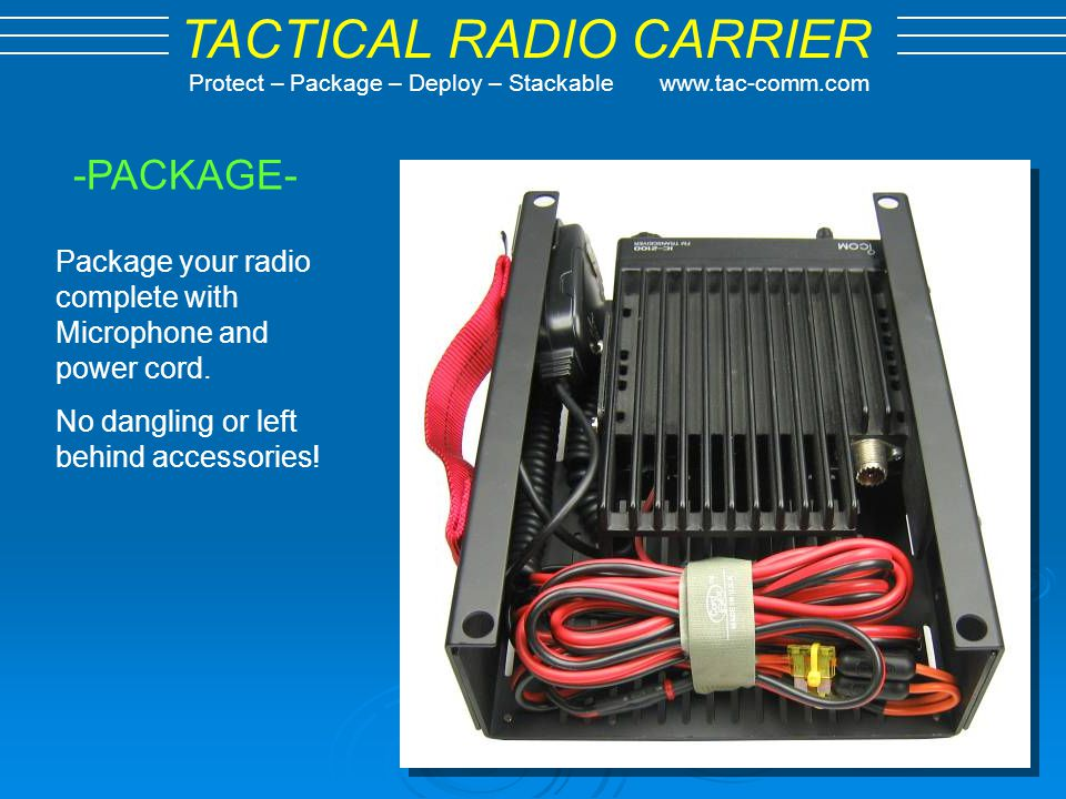 TACTICAL RADIO CARRIER Protect – Package – Deploy – Stackable www.tac-comm.com -PACKAGE- Package your radio complete with Microphone and power cord. N
