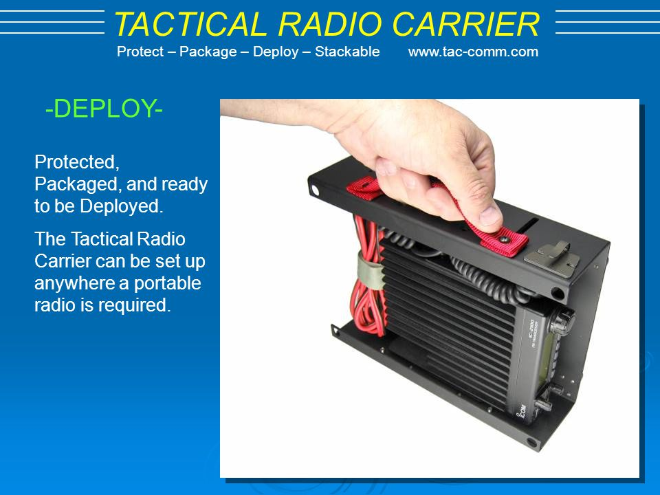 TACTICAL RADIO CARRIER Protect – Package – Deploy – Stackable www.tac-comm.com -DEPLOY- Protected, Packaged, and ready to be Deployed. The Tactical Ra
