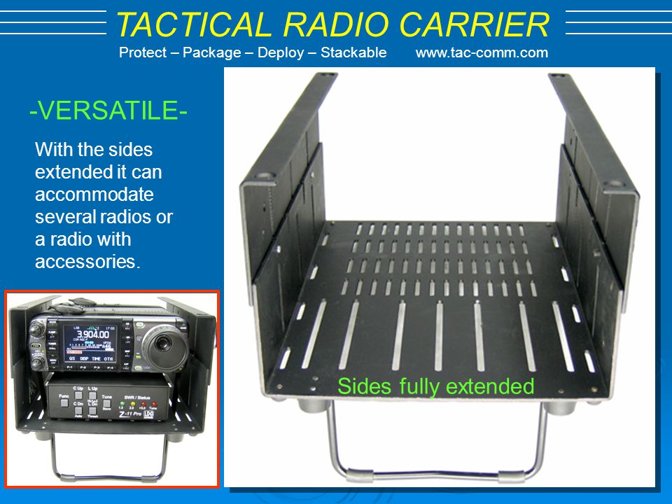 TACTICAL RADIO CARRIER Protect – Package – Deploy – Stackable www.tac-comm.com Full 7.5 Inches Internal 2.6 Inches Collapsed 4.8 Inches Extended 10.5 Inches Deep Accomdates most mobile radios 4.8 x 7.5 x 10.5 HWD