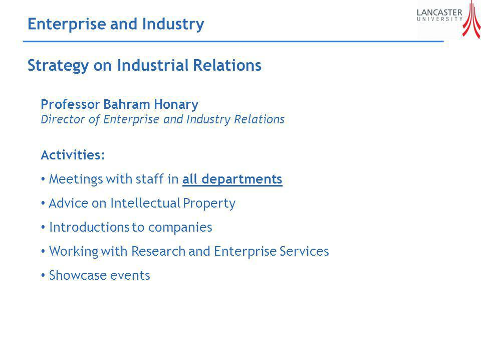 Enterprise and Industry Strategy on Industrial Relations Professor Bahram Honary Director of Enterprise and Industry Relations Activities: Meetings with staff in all departments Advice on Intellectual Property Introductions to companies Working with Research and Enterprise Services Showcase events