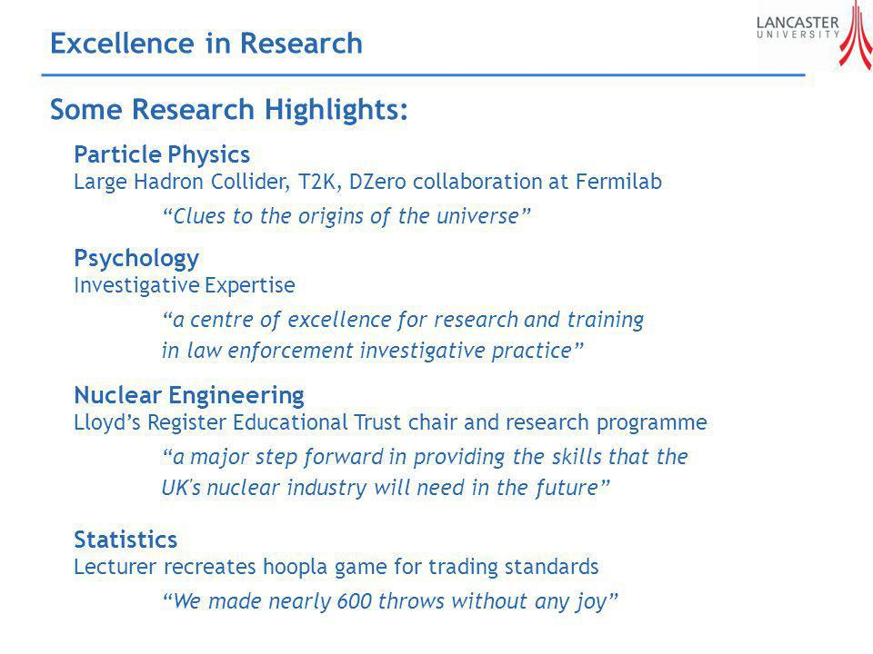 Excellence in Research Some Research Highlights: Particle Physics Large Hadron Collider, T2K, DZero collaboration at Fermilab Clues to the origins of the universe Psychology Investigative Expertise a centre of excellence for research and training in law enforcement investigative practice Statistics Lecturer recreates hoopla game for trading standards We made nearly 600 throws without any joy Nuclear Engineering Lloyds Register Educational Trust chair and research programme a major step forward in providing the skills that the UK s nuclear industry will need in the future