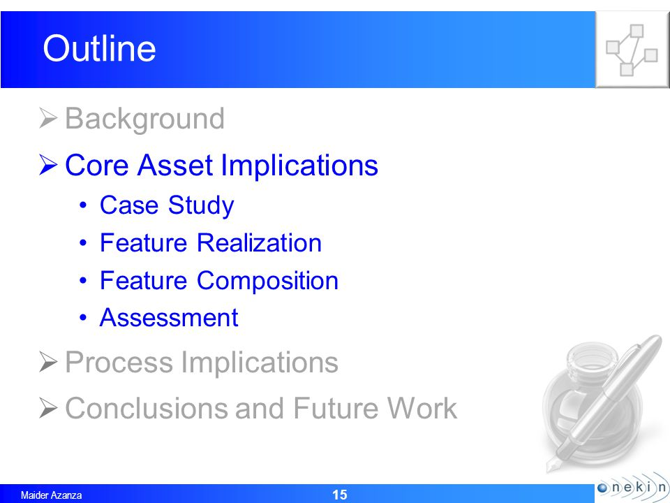 Maider Azanza 15 Outline Background Core Asset Implications Case Study Feature Realization Feature Composition Assessment Process Implications Conclusions and Future Work