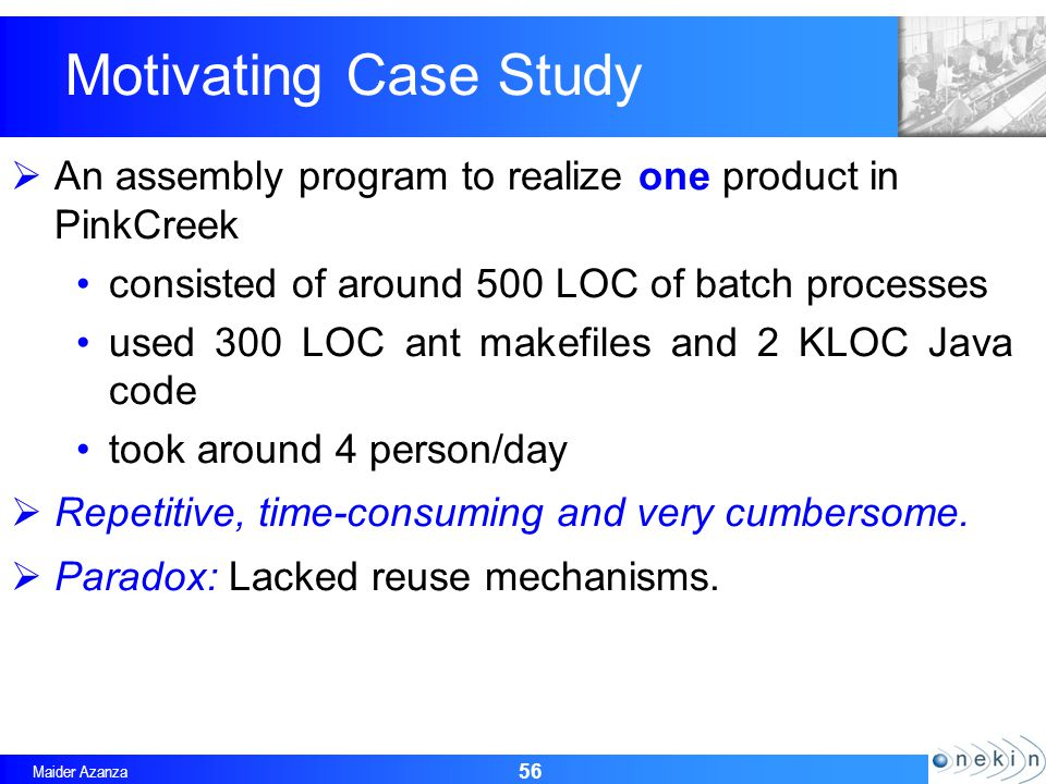 Maider Azanza An assembly program to realize one product in PinkCreek consisted of around 500 LOC of batch processes used 300 LOC ant makefiles and 2 KLOC Java code took around 4 person/day Repetitive, time-consuming and very cumbersome.