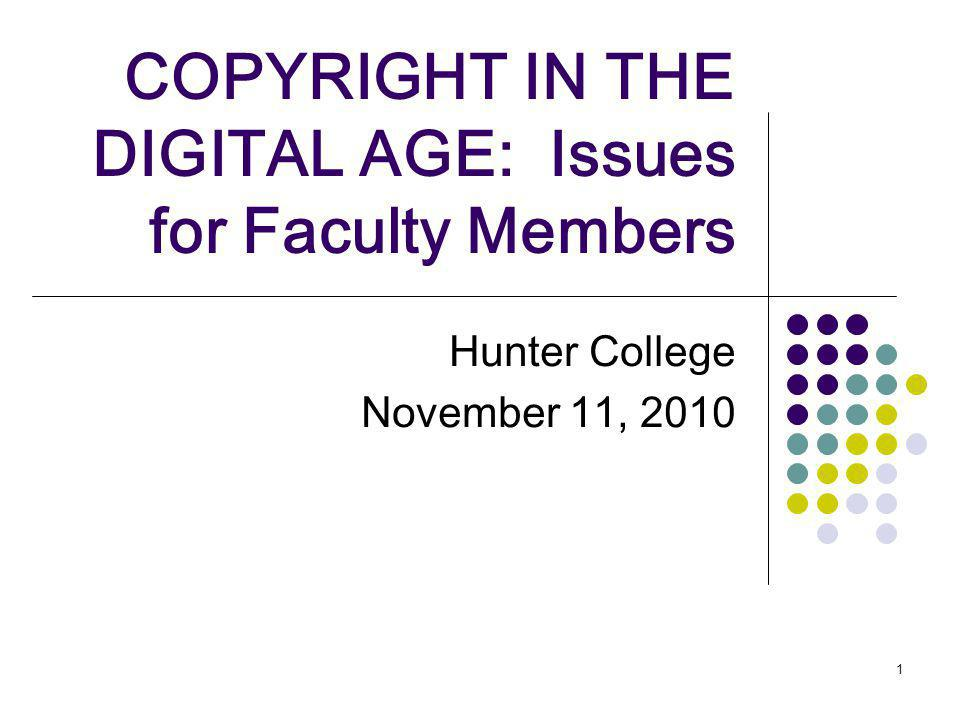 1 COPYRIGHT IN THE DIGITAL AGE: Issues for Faculty Members Hunter College November 11, 2010