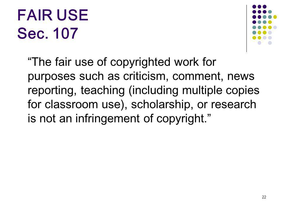 22 FAIR USE Sec. 107 The fair use of copyrighted work for purposes such as criticism, comment, news reporting, teaching (including multiple copies for