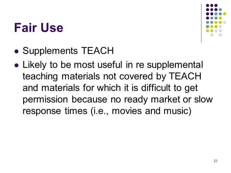 23 Fair Use Supplements TEACH Likely to be most useful in re supplemental teaching materials not covered by TEACH and materials for which it is difficult to get permission because no ready market or slow response times (i.e., movies and music)
