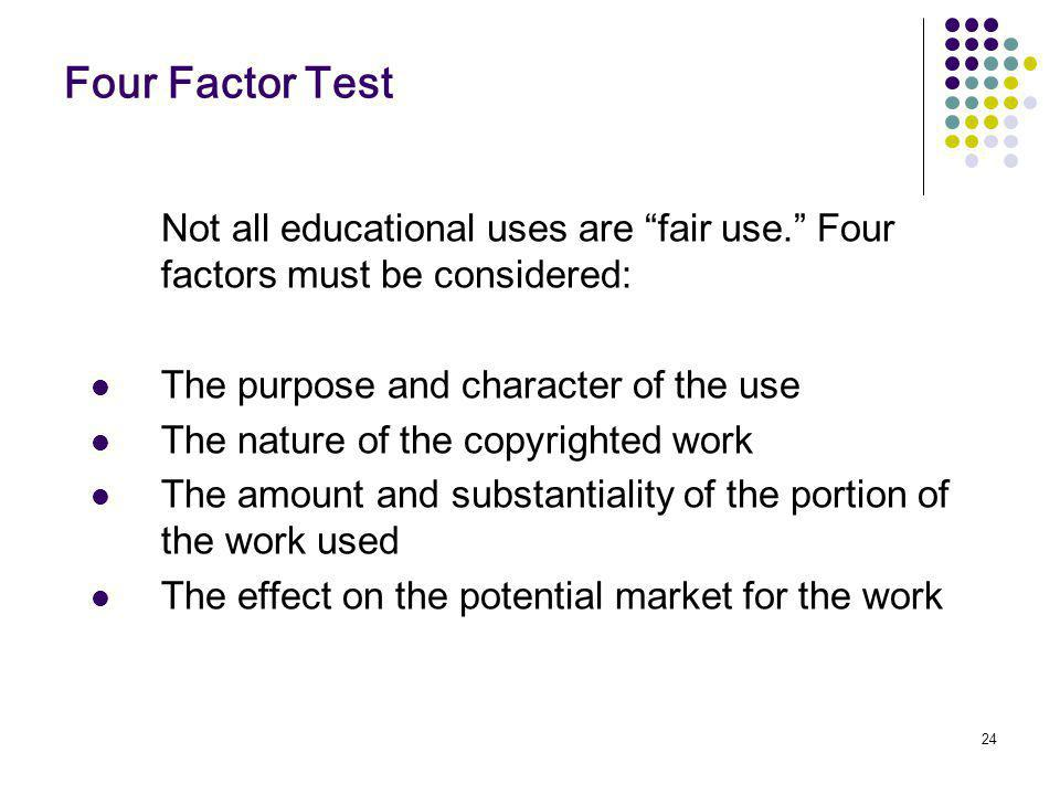 24 Four Factor Test Not all educational uses are fair use.