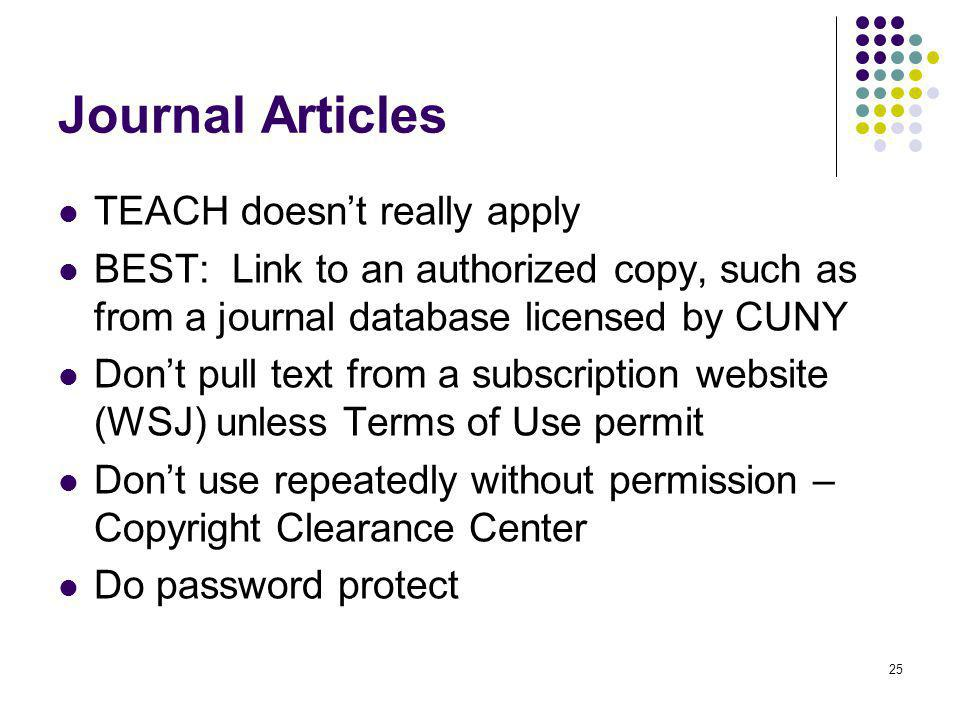 25 Journal Articles TEACH doesnt really apply BEST: Link to an authorized copy, such as from a journal database licensed by CUNY Dont pull text from a subscription website (WSJ) unless Terms of Use permit Dont use repeatedly without permission – Copyright Clearance Center Do password protect