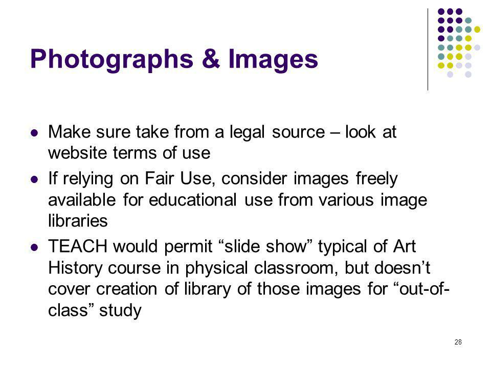 28 Photographs & Images Make sure take from a legal source – look at website terms of use If relying on Fair Use, consider images freely available for educational use from various image libraries TEACH would permit slide show typical of Art History course in physical classroom, but doesnt cover creation of library of those images for out-of- class study