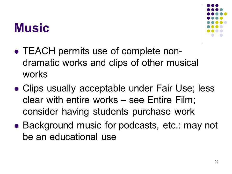 29 Music TEACH permits use of complete non- dramatic works and clips of other musical works Clips usually acceptable under Fair Use; less clear with entire works – see Entire Film; consider having students purchase work Background music for podcasts, etc.: may not be an educational use