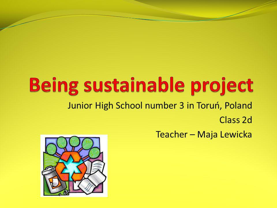 Junior High School number 3 in Toruń, Poland Class 2d Teacher – Maja Lewicka