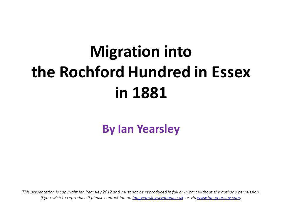 Migration into the Rochford Hundred in Essex in 1881 By Ian Yearsley This presentation is copyright Ian Yearsley 2012 and must not be reproduced in full or in part without the authors permission.
