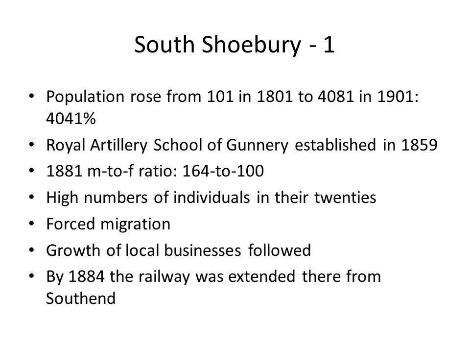 South Shoebury - 1 Population rose from 101 in 1801 to 4081 in 1901: 4041% Royal Artillery School of Gunnery established in 1859 1881 m-to-f ratio: 164-to-100 High numbers of individuals in their twenties Forced migration Growth of local businesses followed By 1884 the railway was extended there from Southend