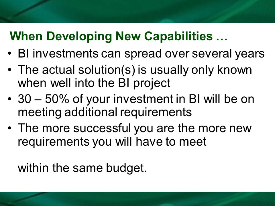 When Developing New Capabilities … BI investments can spread over several years The actual solution(s) is usually only known when well into the BI pro
