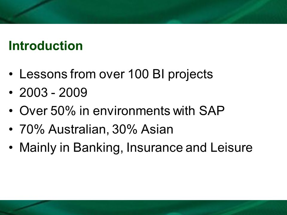 Introduction Lessons from over 100 BI projects 2003 - 2009 Over 50% in environments with SAP 70% Australian, 30% Asian Mainly in Banking, Insurance an