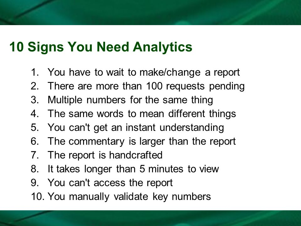 10 Signs You Need Analytics 1.You have to wait to make/change a report 2.There are more than 100 requests pending 3.Multiple numbers for the same thin