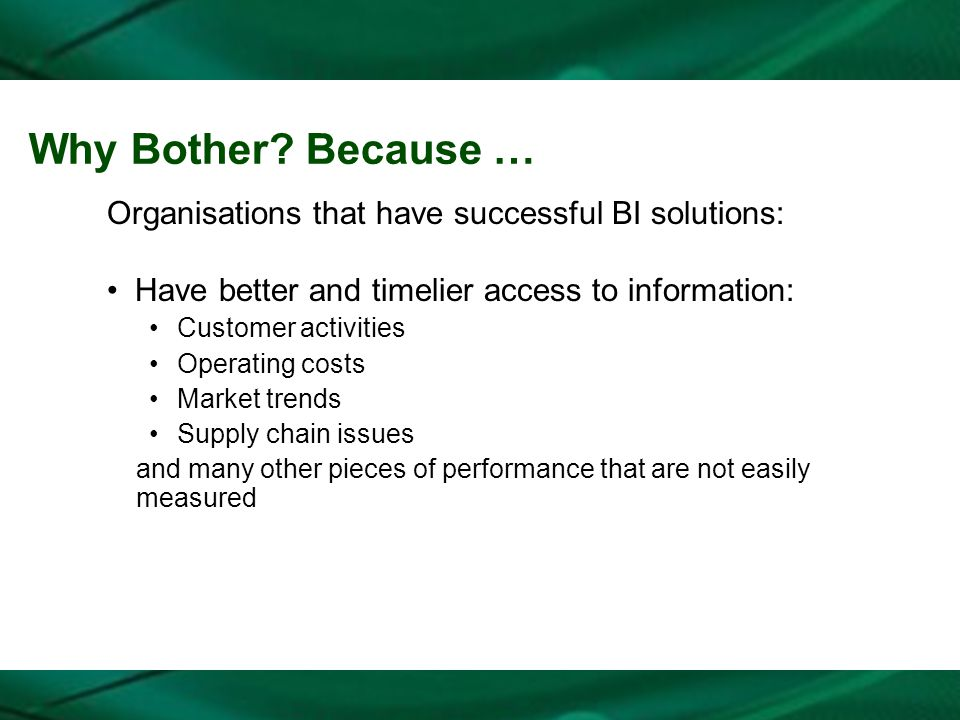 Why Bother? Because … Organisations that have successful BI solutions: Have better and timelier access to information: Customer activities Operating c