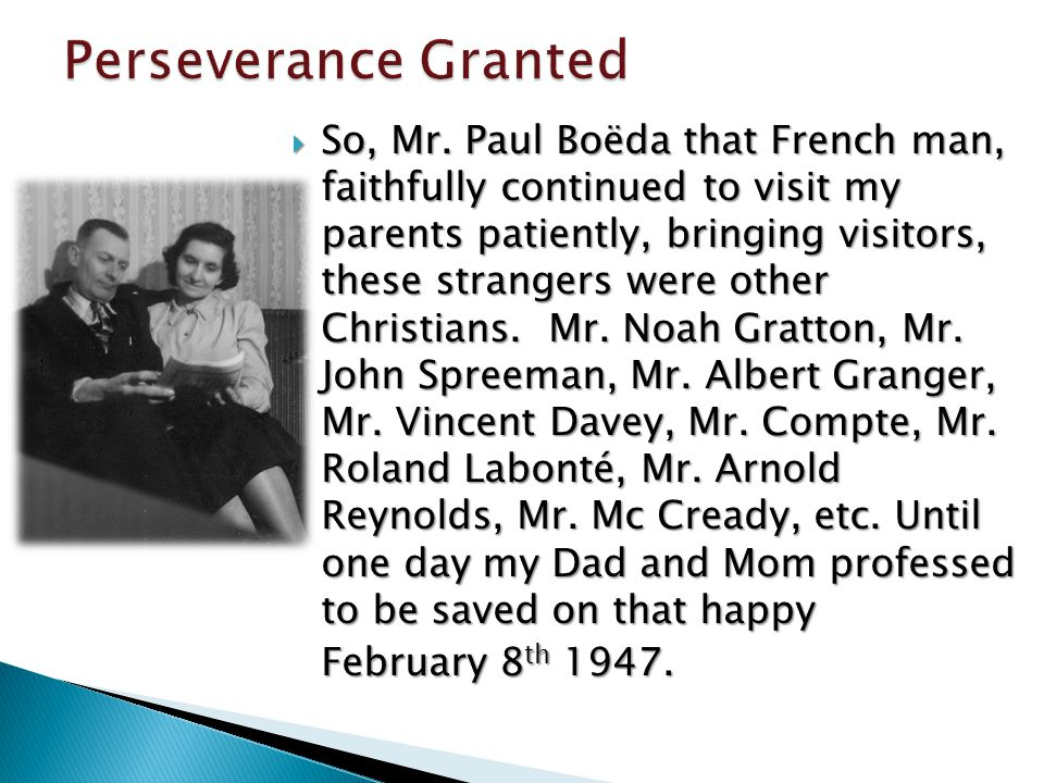 So, Mr. Paul Boëda that French man, faithfully continued to visit my parents patiently, bringing visitors, these strangers were other Christians. Mr.