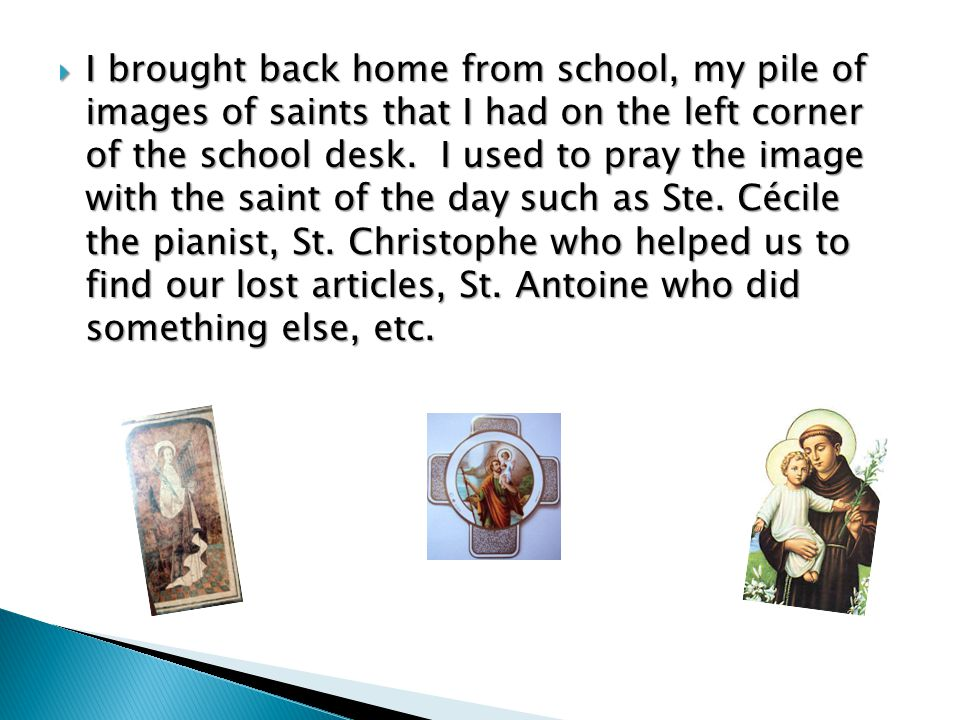 I brought back home from school, my pile of images of saints that I had on the left corner of the school desk.