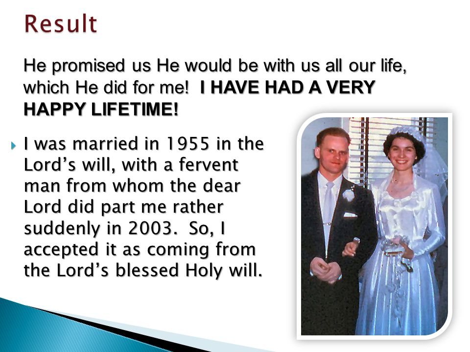 I was married in 1955 in the Lords will, with a fervent man from whom the dear Lord did part me rather suddenly in 2003.