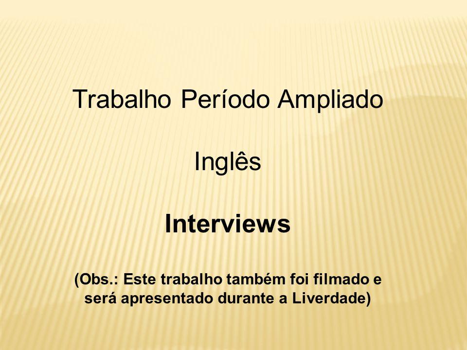 Trabalho Período Ampliado Inglês Interviews (Obs.: Este trabalho também foi filmado e será apresentado durante a Liverdade)