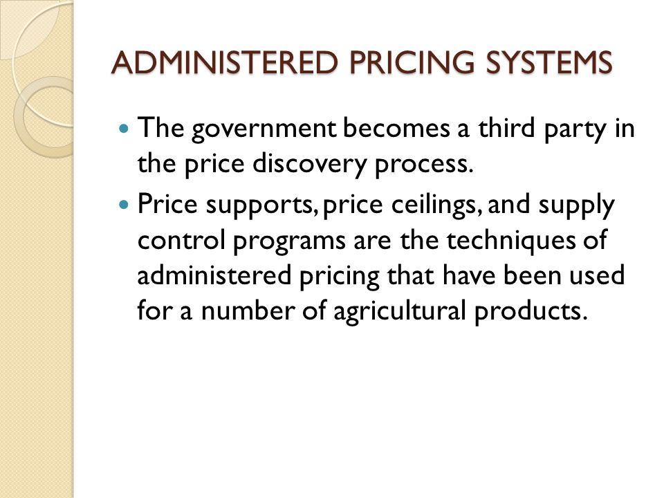 ADMINISTERED PRICING SYSTEMS The government becomes a third party in the price discovery process. Price supports, price ceilings, and supply control p