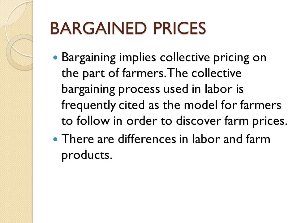BARGAINED PRICES Bargaining implies collective pricing on the part of farmers. The collective bargaining process used in labor is frequently cited as