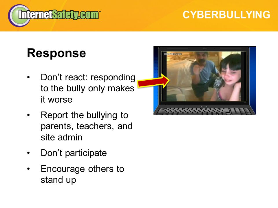 CYBERBULLYING Response Dont react: responding to the bully only makes it worse Report the bullying to parents, teachers, and site admin Dont participate Encourage others to stand up