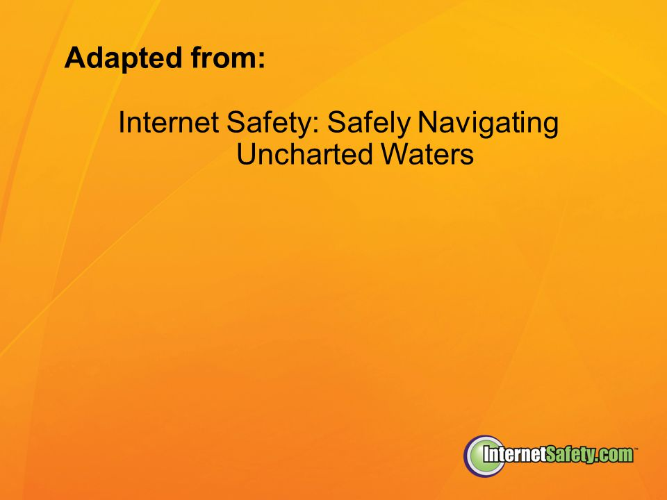 Adapted from: Internet Safety: Safely Navigating Uncharted Waters