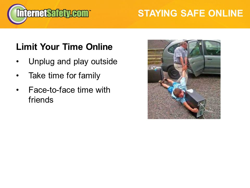 STAYING SAFE ONLINE Limit Your Time Online Unplug and play outside Take time for family Face-to-face time with friends