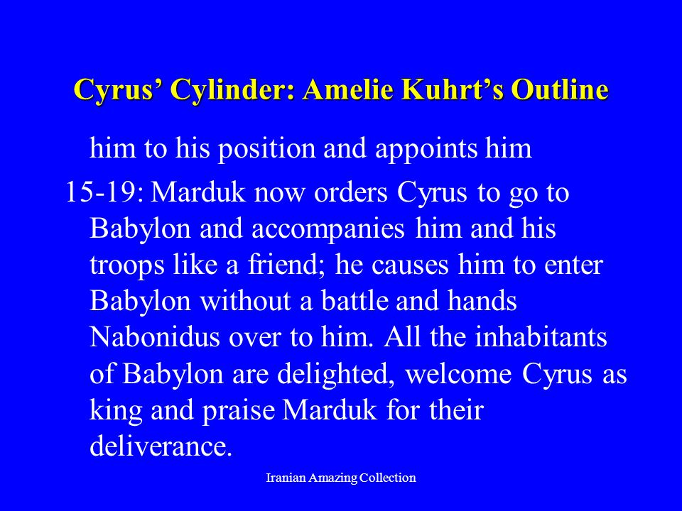Cyrus Cylinder: Amelie Kuhrts Outline him to his position and appoints him 15-19: Marduk now orders Cyrus to go to Babylon and accompanies him and his troops like a friend; he causes him to enter Babylon without a battle and hands Nabonidus over to him.