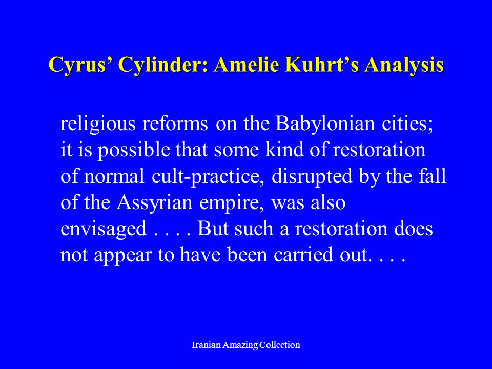 Cyrus Cylinder: Amelie Kuhrts Analysis religious reforms on the Babylonian cities; it is possible that some kind of restoration of normal cult-practice, disrupted by the fall of the Assyrian empire, was also envisaged....