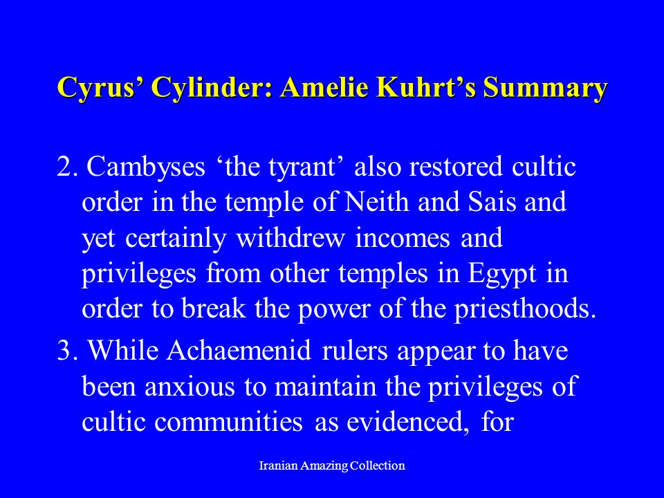 Cyrus Cylinder: Amelie Kuhrts Summary 2. Cambyses the tyrant also restored cultic order in the temple of Neith and Sais and yet certainly withdrew inc