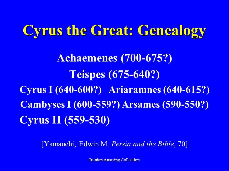 Cyrus the Great: Genealogy Achaemenes (700-675?) Teispes (675-640?) Cyrus I (640-600?) Ariaramnes (640-615?) Cambyses I (600-559?) Arsames (590-550?)