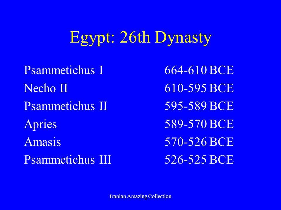 Egypt: 26th Dynasty Psammetichus I664-610 BCE Necho II610-595 BCE Psammetichus II595-589 BCE Apries589-570 BCE Amasis570-526 BCE Psammetichus III526-5