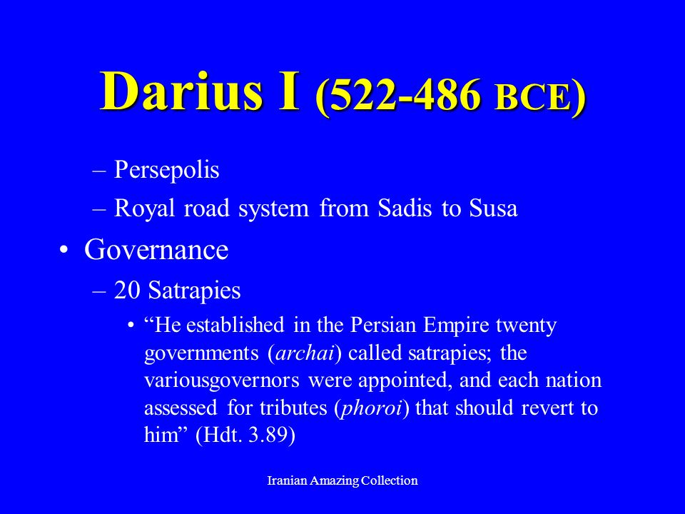 Darius I (522-486 BCE ) –Persepolis –Royal road system from Sadis to Susa Governance –20 Satrapies He established in the Persian Empire twenty governments (archai) called satrapies; the variousgovernors were appointed, and each nation assessed for tributes (phoroi) that should revert to him (Hdt.