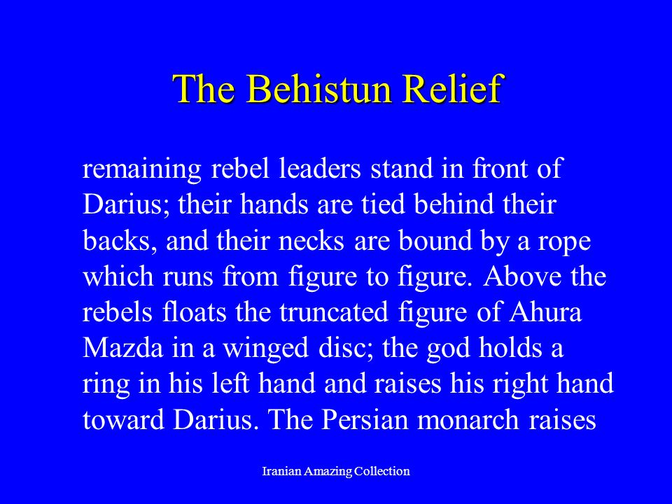 The Behistun Relief remaining rebel leaders stand in front of Darius; their hands are tied behind their backs, and their necks are bound by a rope which runs from figure to figure.