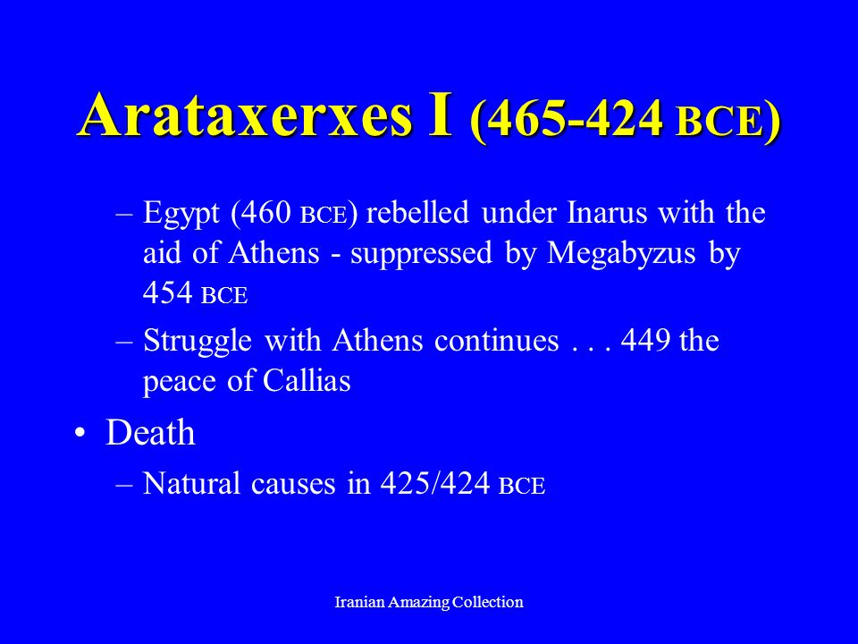 Arataxerxes I (465-424 BCE ) –Egypt (460 BCE ) rebelled under Inarus with the aid of Athens - suppressed by Megabyzus by 454 BCE –Struggle with Athens continues...