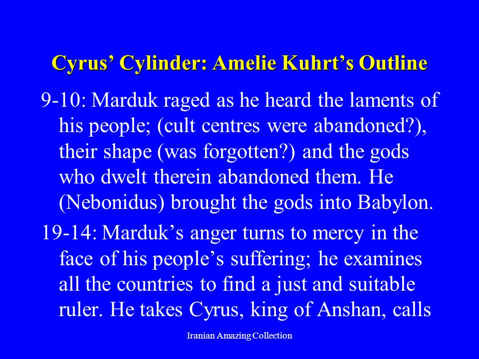 Cyrus Cylinder: Amelie Kuhrts Outline 9-10: Marduk raged as he heard the laments of his people; (cult centres were abandoned ), their shape (was forgotten ) and the gods who dwelt therein abandoned them.