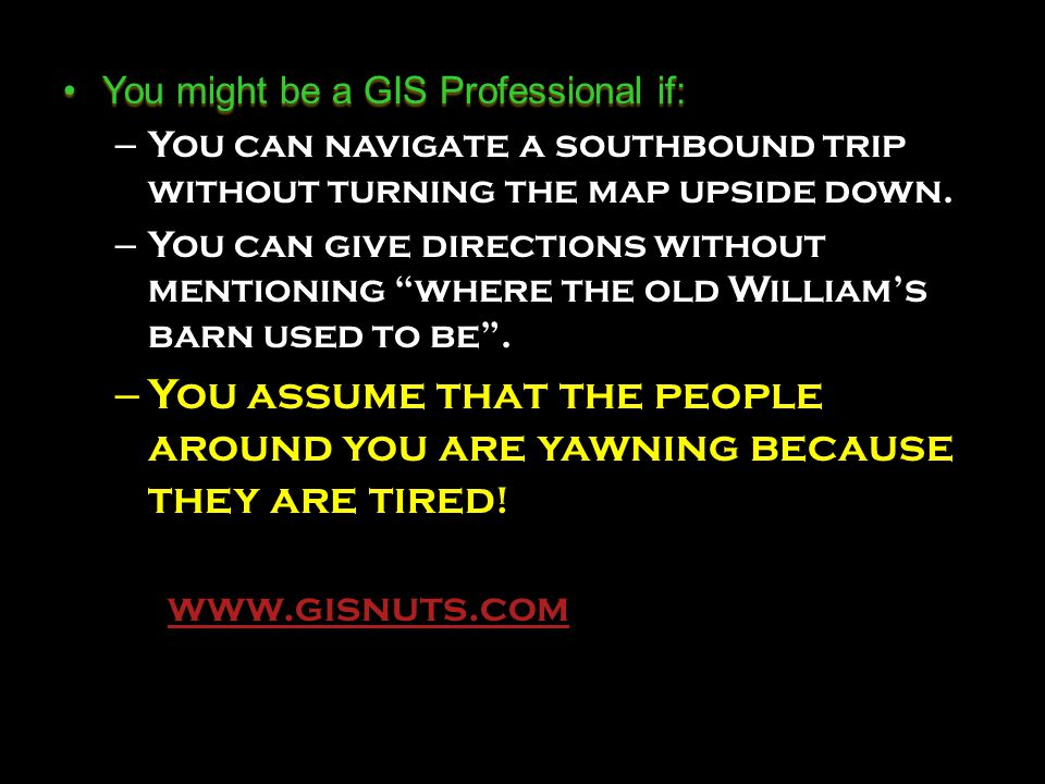 You might be a GIS Professional if:You might be a GIS Professional if: – You can navigate a southbound trip without turning the map upside down.