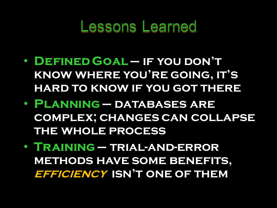 D efined Goal – if you dont know where youre going, its hard to know if you got there P lanning – databases are complex; changes can collapse the whole process T raining – trial-and-error methods have some benefits, efficiency isnt one of them