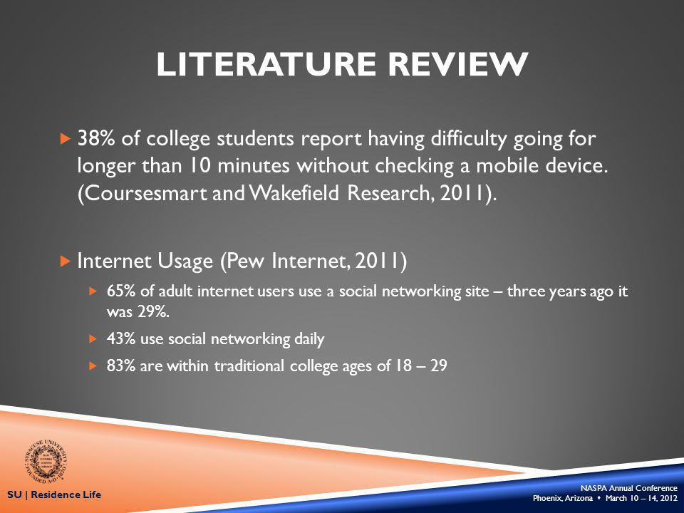 NASPA Annual Conference Phoenix, Arizona March 10 – 14, 2012 SU | Residence Life LITERATURE REVIEW 38% of college students report having difficulty going for longer than 10 minutes without checking a mobile device.
