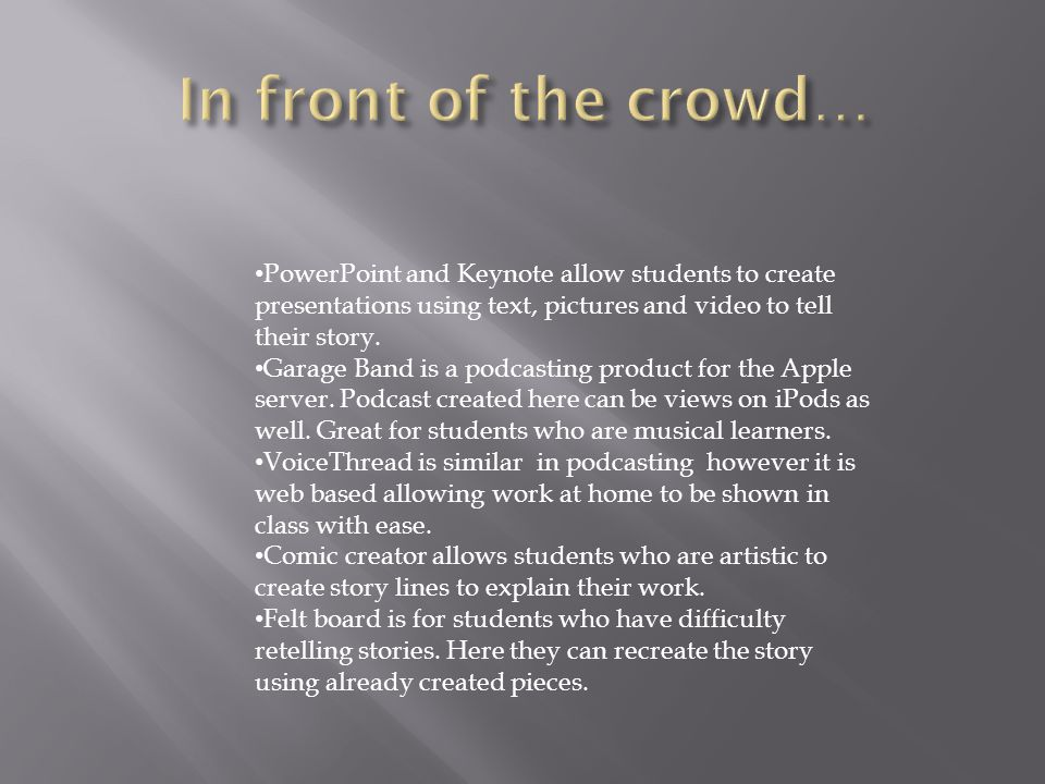 PowerPoint and Keynote allow students to create presentations using text, pictures and video to tell their story.