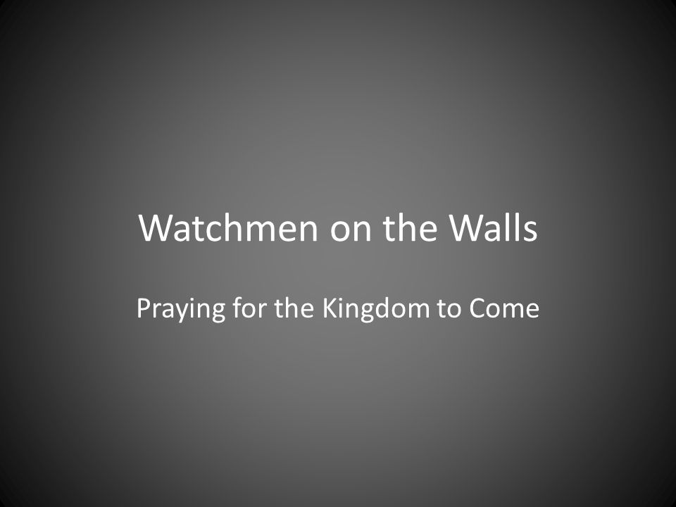 Watchmen on the Walls Praying for the Kingdom to Come