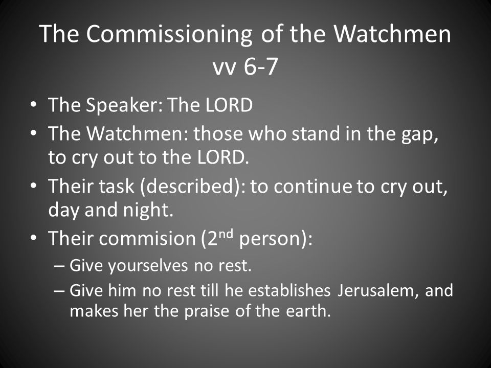 The Commissioning of the Watchmen vv 6-7 The Speaker: The LORD The Watchmen: those who stand in the gap, to cry out to the LORD.