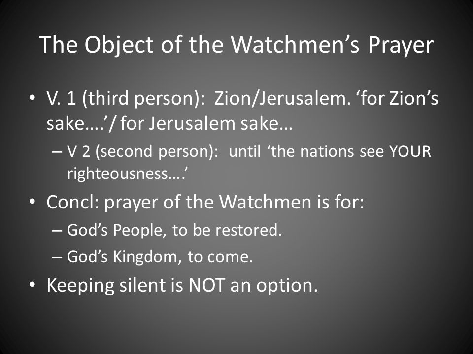 The Object of the Watchmens Prayer V. 1 (third person): Zion/Jerusalem.