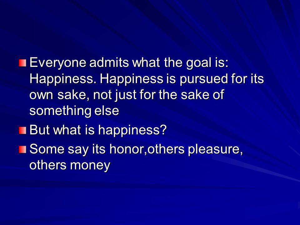 Everyone admits what the goal is: Happiness. Happiness is pursued for its own sake, not just for the sake of something else But what is happiness? Som