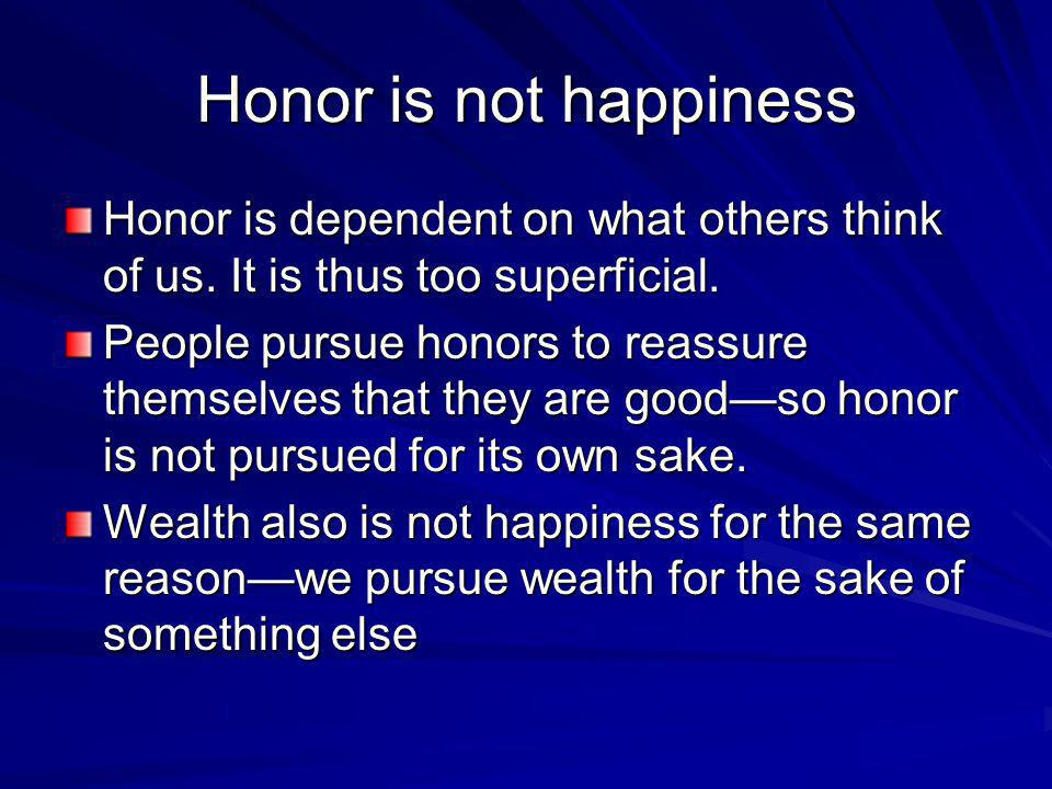 Honor is not happiness Honor is dependent on what others think of us. It is thus too superficial. People pursue honors to reassure themselves that the