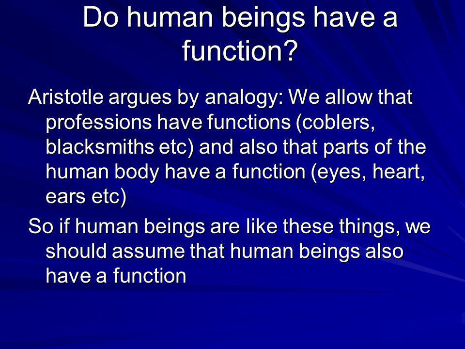 Do human beings have a function? Aristotle argues by analogy: We allow that professions have functions (coblers, blacksmiths etc) and also that parts